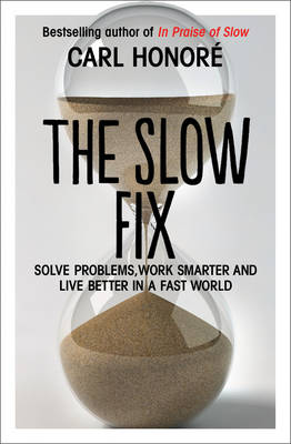 The Slow Fix Solve Problems, Work Smarter and Live Better in a Fast World by Carl Honore