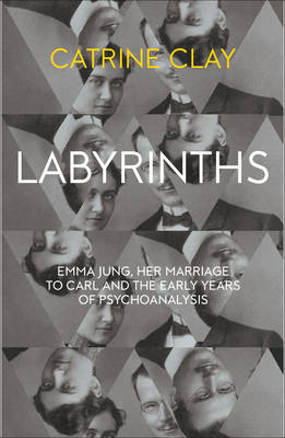 Labyrinths Emma Jung, Her Marriage to Carl and the Early Years of Psychoanalysis by Catrine Clay