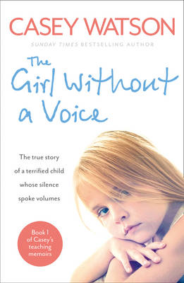The Girl without a Voice The True Story of a Terrified Child Whose Silence Spoke Volumes by Casey Watson