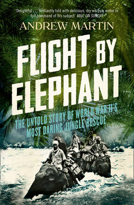 Flight By Elephant The Untold Story of World War II's Most Daring Jungle Rescue by Andrew Martin