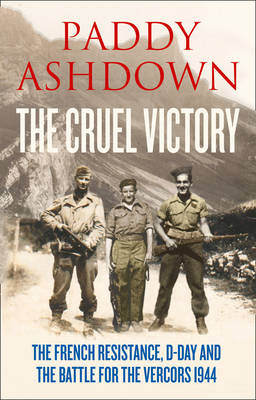 The Cruel Victory The French Resistance and the Battle for the Vercors 1944 by Paddy Ashdown