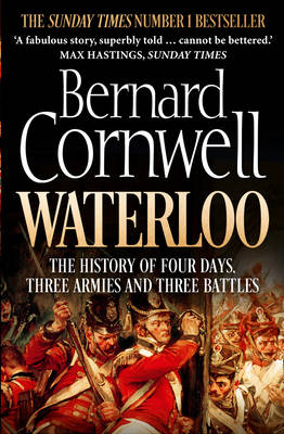 Waterloo The History of Four Days, Three Armies and Three Battles by Bernard Cornwell