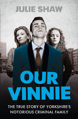 Our Vinnie The True Story of Yorkshire's Notorious Criminal Family by Julie Shaw