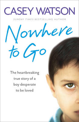 Nowhere to Go The Heartbreaking True Story of a Boy Desperate to be Loved by Casey Watson