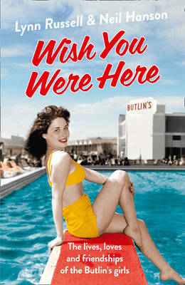 Wish You Were Here The Lives, Loves and Friendships of the Butlin's Girls by Lynn Russell, Neil Hanson