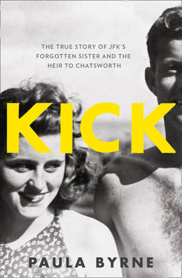 Kick The True Story of JFK's Forgotten Sister and the Heir to Chatsworth by Paula Byrne