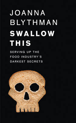 Swallow This Serving Up the Food Industry's Darkest Secrets by Joanna Blythman