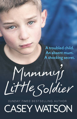 Mummy's Little Soldier A Troubled Child. An Absent Mom. A Shocking Secret. by Casey Watson