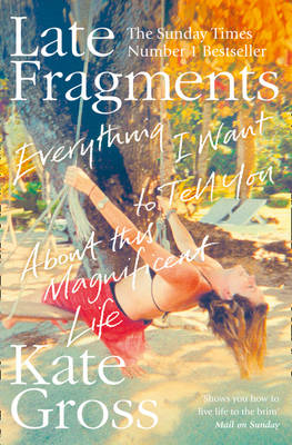 Late Fragments Everything I Want to Tell You (About This Magnificent Life) by Kate Gross