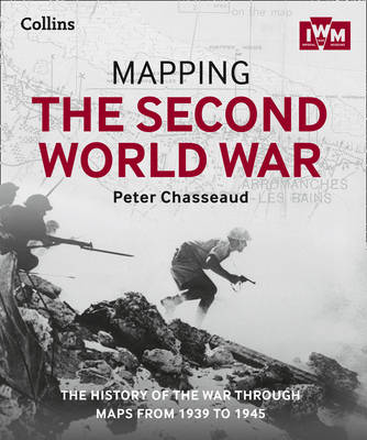 Mapping the Second World War The History of the War Through Maps from 1939 to 1945 by Peter Chasseaud, The Imperial War Museum