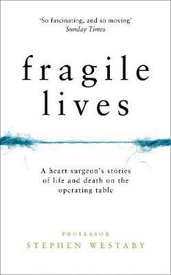 Fragile Lives A Heart Surgeon's Stories of Life and Death on the Operating Table by Stephen Westaby