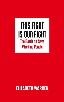 This Fight is Our Fight The Battle to Save Working People by Elizabeth Warren