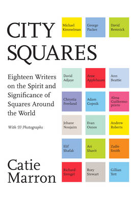 City Squares Eighteen Writers on the Spirit and Significance of Squares Around the World by Catie Marron