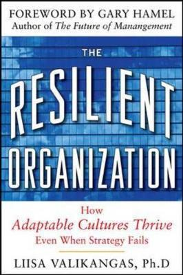 Resilient Organization How Adaptive Cultures Thrive Even When Strategy Fails by Liisa Valikangas