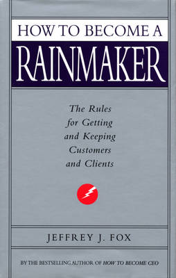 How to Become a Rainmaker The Rules for Getting and Keeping Customers and Clients by Jeffrey J. Fox