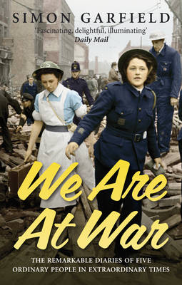 We are at War The Diaries of Five Ordinary People in Extraordinary Times by Simon Garfield