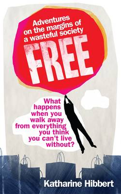 Free - Adventures on the Margins of a Wasteful Society by Katharine Hibbert