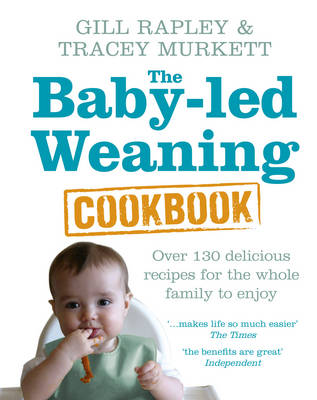 The Baby-led Weaning Cookbook Over 130 delicious recipes for the whole family to enjoy by Gill Rapley, Tracey Murkett