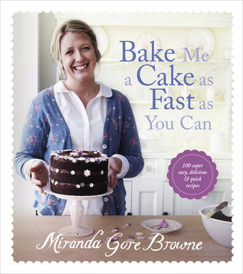 Bake Me a Cake as Fast as You Can Over 100 Super Fast, Easy and Delicious Bakes by Miranda Gore Browne
