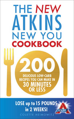 The New Atkins New You Cookbook 200 Delicious Low-Carb Recipes You Can Make in 30 Minutes or Less by Colette Heimowitz