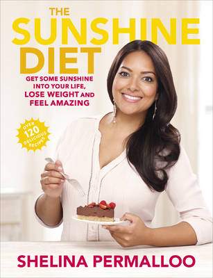 The Sunshine Diet Get Some Sunshine into Your Life, Lose Weight and Feel Amazing - Over 120 Delicious Recipes by Shelina Permalloo