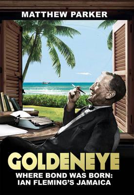 Goldeneye Where Bond Was Born: Ian Fleming's Jamaica by Matthew Parker