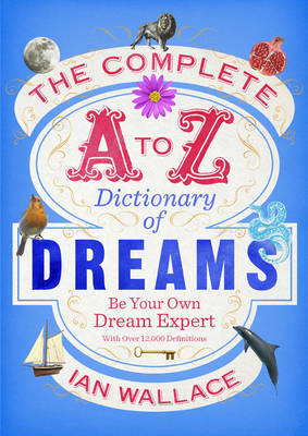 The Complete A to Z Dictionary of Dreams Be Your Own Dream Expert by Ian Wallace