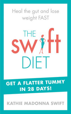 The Swift Diet Heal the Gut and Lose Weight Fast - Get a Flat Tummy in 28 Days! by Kathie Madonna Swift