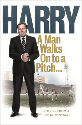 A Man Walks on to a Pitch... Stories from a Life in Football by Harry Redknapp