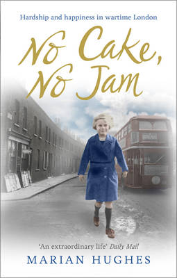 No Cake, No Jam Hardship and Happiness in Wartime London by Marian Hughes