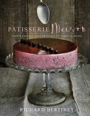 Patisserie Maison The Step-by-step Guide to Simple Sweet Pastries for the Home Baker by Richard Bertinet
