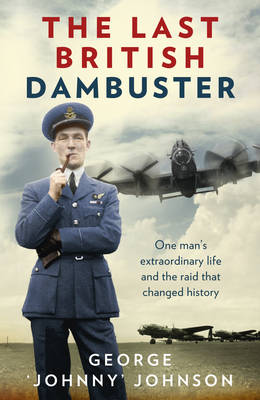 The Last British Dambuster One Man's Extraordinary Life and the Raids That Changed History by George Johnny Johnson