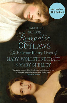 Romantic Outlaws The Extraordinary Lives of Mary Wollstonecraft and Her Daughter Mary Shelley by Charlotte Gordon