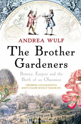 The Brother Gardeners Botany, Empire and the Birth of an Obsession by Andrea Wulf