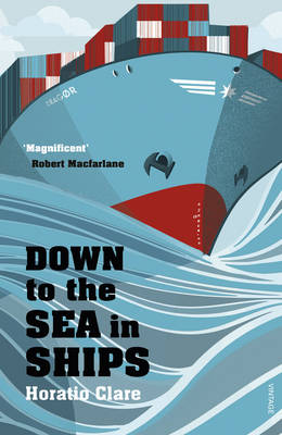 Down To The Sea In Ships Of Ageless Oceans and Modern Men by Horatio Clare
