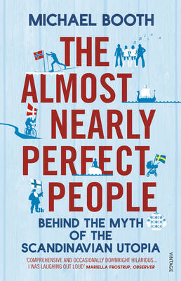 The Almost Nearly Perfect People Behind the Myth of the Scandinavian Utopia by Michael Booth