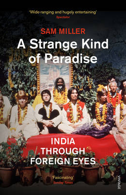 A Strange Kind of Paradise India Through Foreign Eyes by Sam Miller