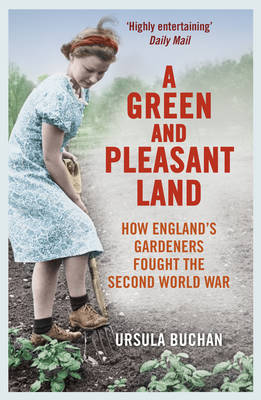 A Green and Pleasant Land How England's Gardeners Fought the Second World War by Ursula Buchan