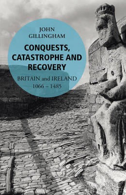 Conquest, Catastrophe and Recovery The British Isles 1066-1485 by John Gillingham