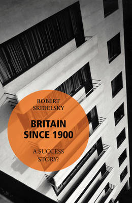 Britain Since 1900 - A Success Story? by Robert Skidelsky