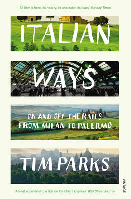 Italian Ways On and off the Rails from Milan to Palermo by Tim Parks