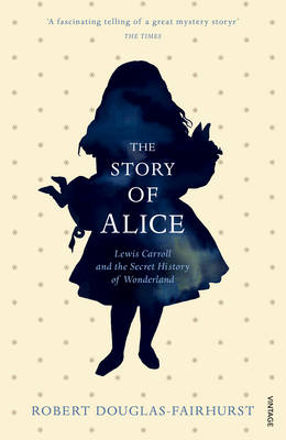 The Story of Alice Lewis Carroll and the Secret History of Wonderland by Robert Douglas-Fairhurst