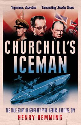 Churchill's Iceman The True Story of Geoffrey Pyke: Genius, Fugitive, Spy by Henry Hemming