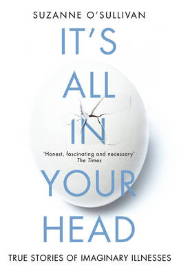 It's All in Your Head True Stories of Imaginary Illness by Dr. Suzanne O'Sullivan