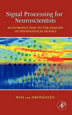 Signal Processing for Neuroscientists An Introduction to the Analysis of Physiological Signals by Wim van (University of Chicago, Department of Pediatrics, Chicago, IL, USA) Drongelen