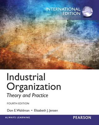 Industrial Organization Theory and Practice by Don E. Waldman, Elizabeth J. Jensen