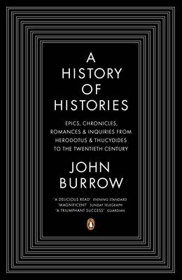 A History of Histories Epics, Chronicles, Romances and Inquiries from Herodotus and Thucydides to the Twentieth Century by Professor John Burrow