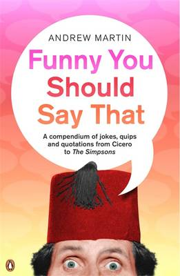 Funny You Should Say That A Compendium of Jokes, Quips and Quotations from Cicero to the Simpsons by Andrew Martin