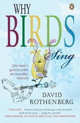 Why Birds Sing One Man's Quest to Solve an Everyday Mystery by David Rothenberg