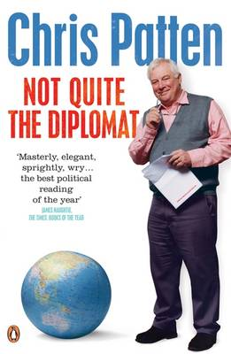 Not Quite the Diplomat Home Truths About World Affairs by Chris Patten